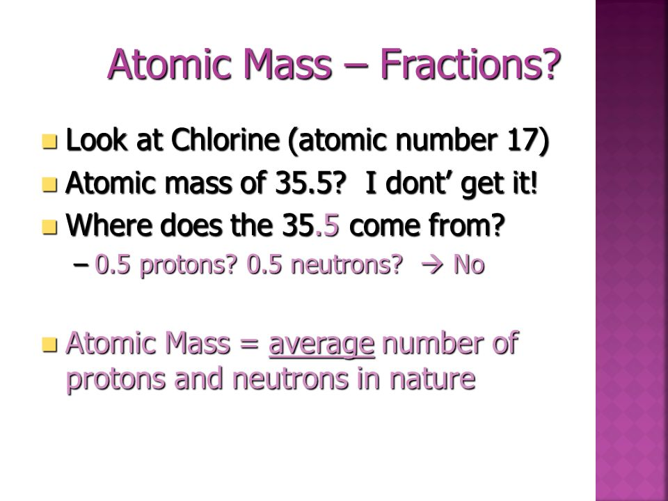 17 Cl 35.5 Total Mass of Nucleus 36 - 17 = 18 neutrons Element Name Chlorine Total # of protons and electrons (in a neutral atom) 17 protons in nucleu