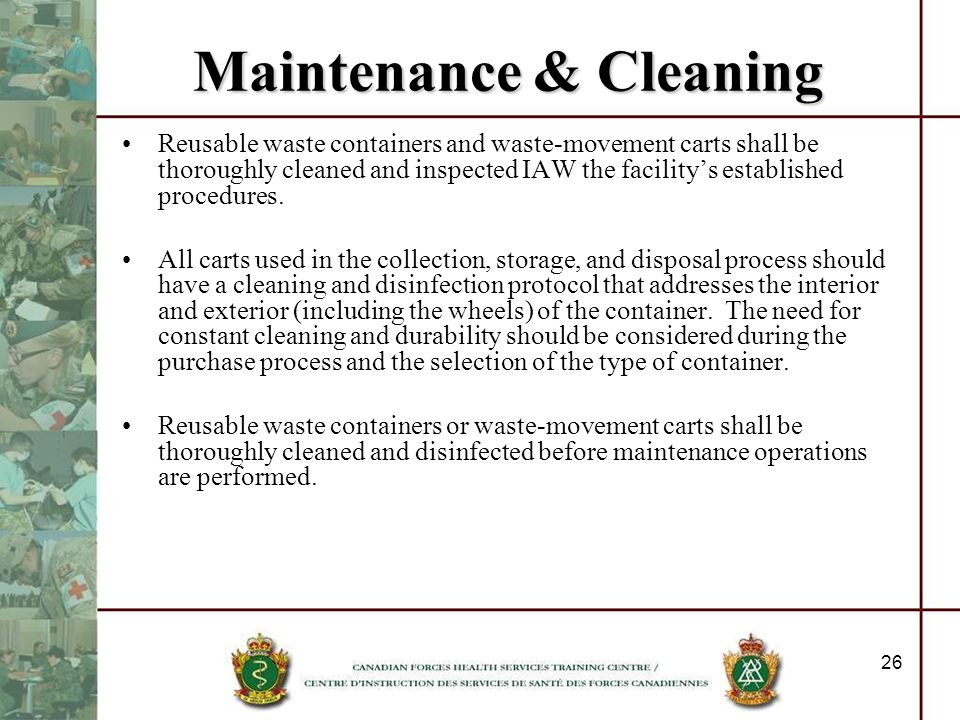26 Maintenance & Cleaning Reusable waste containers and waste-movement carts shall be thoroughly cleaned and inspected IAW the facilitys established p