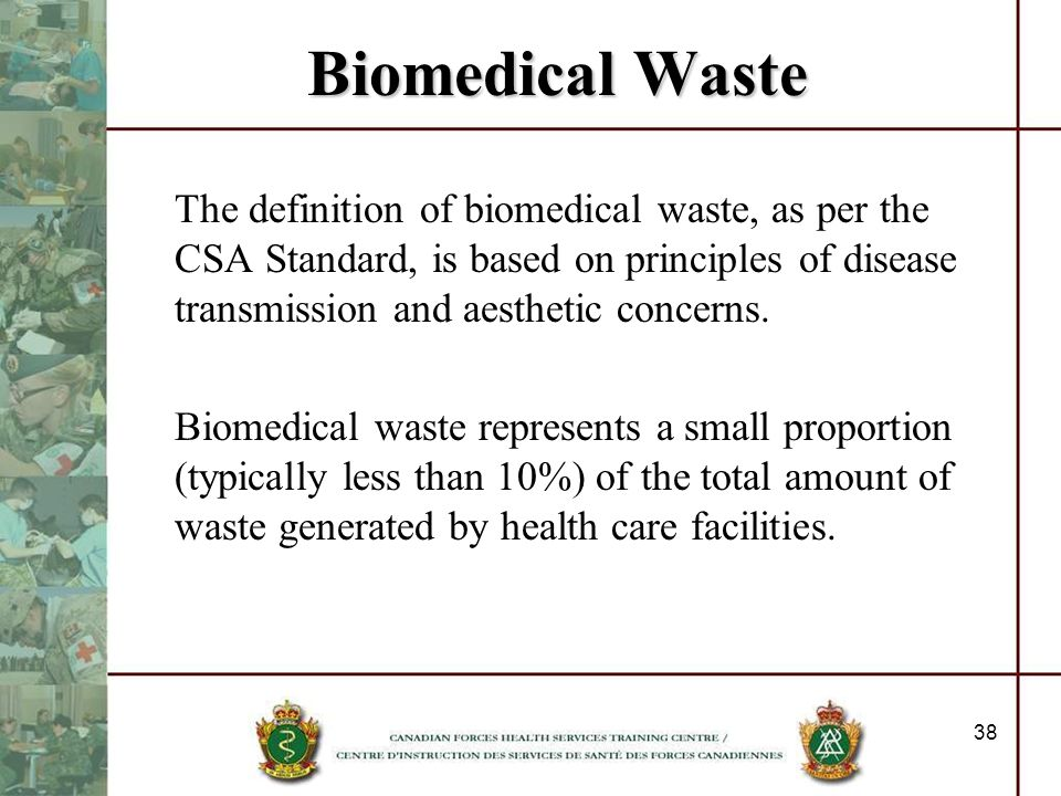 38 Biomedical Waste The definition of biomedical waste, as per the CSA Standard, is based on principles of disease transmission and aesthetic concerns