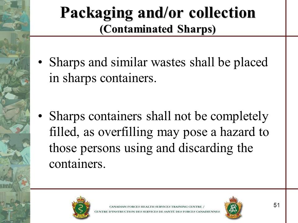 51 Packaging and/or collection (Contaminated Sharps) Sharps and similar wastes shall be placed in sharps containers. Sharps containers shall not be co