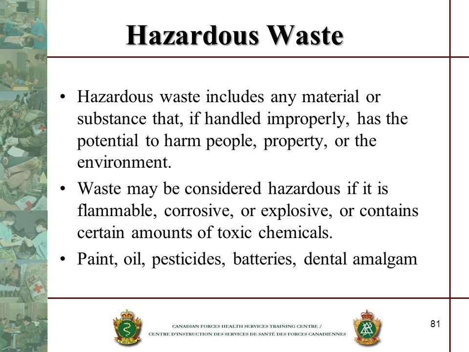 Hazardous Waste Hazardous waste includes any material or substance that, if handled improperly, has the potential to harm people, property, or the env