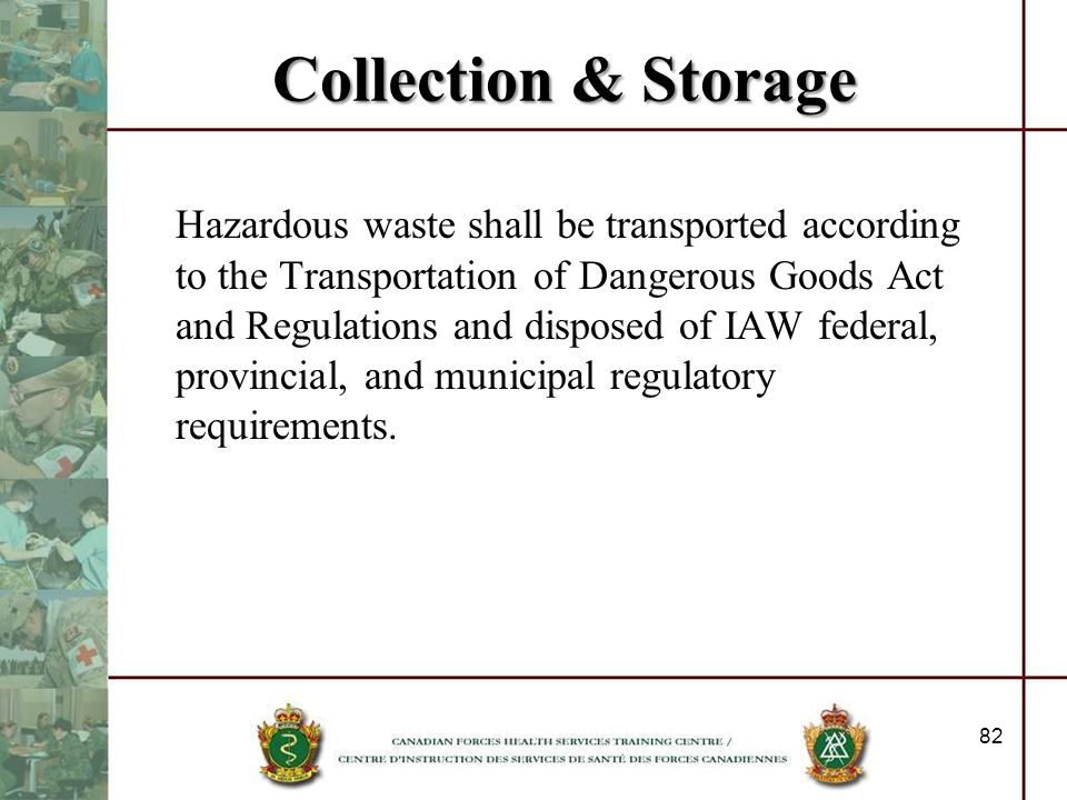 Collection & Storage Hazardous waste shall be transported according to the Transportation of Dangerous Goods Act and Regulations and disposed of IAW f