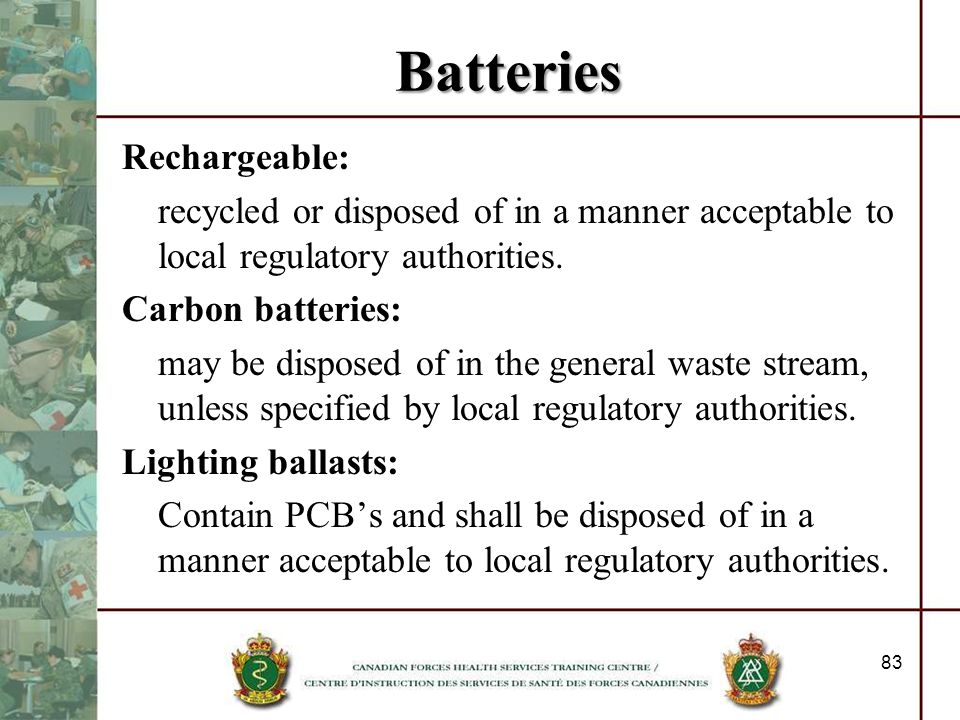 Batteries Rechargeable: recycled or disposed of in a manner acceptable to local regulatory authorities. Carbon batteries: may be disposed of in the ge