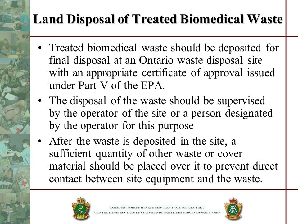 Land Disposal of Treated Biomedical Waste Treated biomedical waste should be deposited for final disposal at an Ontario waste disposal site with an ap