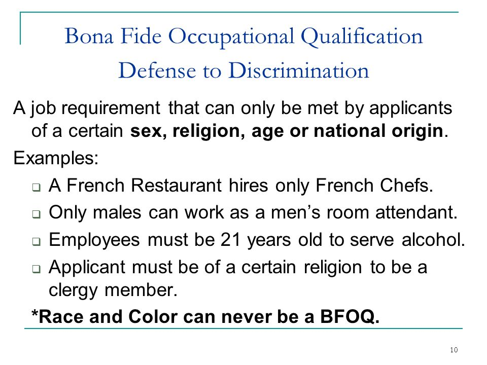 10 Bona Fide Occupational Qualification Defense to Discrimination A job requirement that can only be met by applicants of a certain sex, religion, age