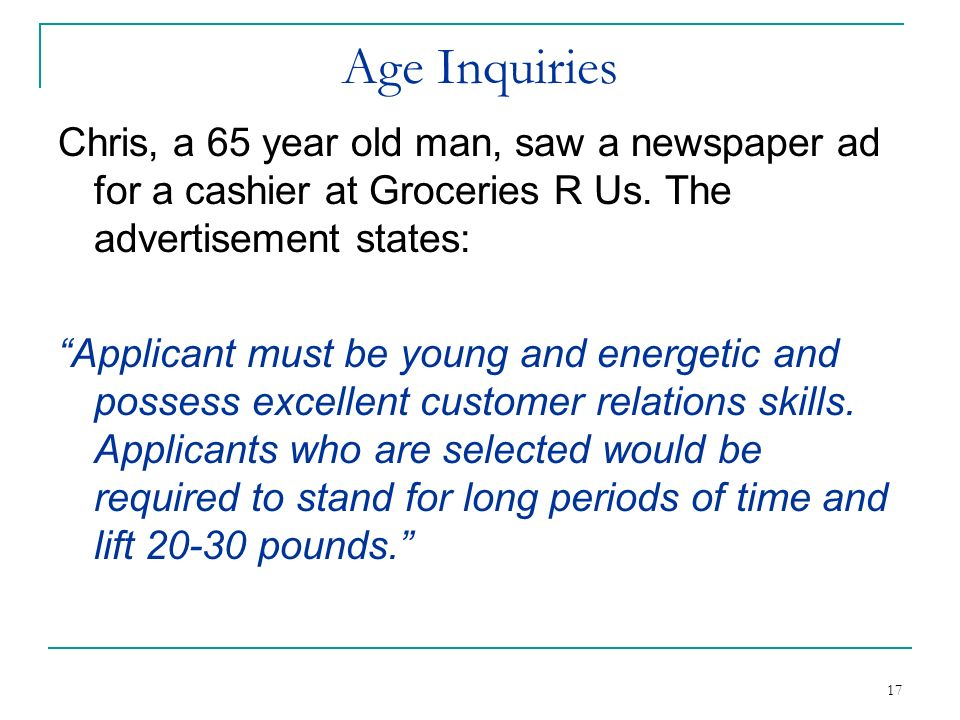 17 Age Inquiries Chris, a 65 year old man, saw a newspaper ad for a cashier at Groceries R Us. The advertisement states: Applicant must be young and e