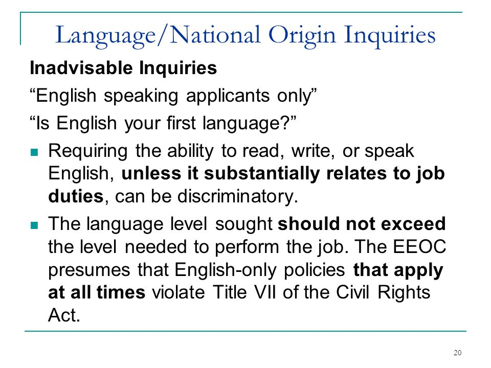 20 Language/National Origin Inquiries Inadvisable Inquiries English speaking applicants only Is English your first language? Requiring the ability to