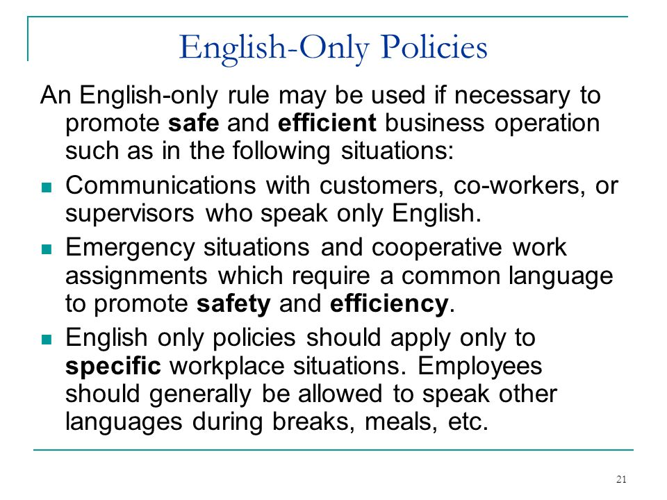 21 English-Only Policies An English-only rule may be used if necessary to promote safe and efficient business operation such as in the following situa