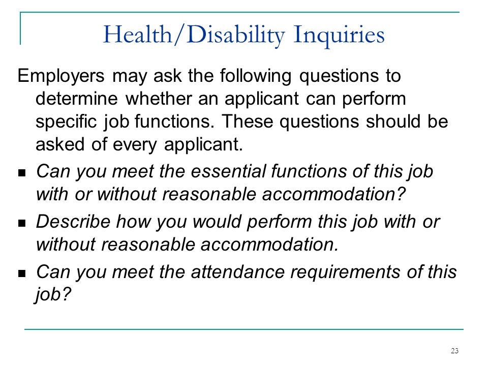 23 Health/Disability Inquiries Employers may ask the following questions to determine whether an applicant can perform specific job functions. These q