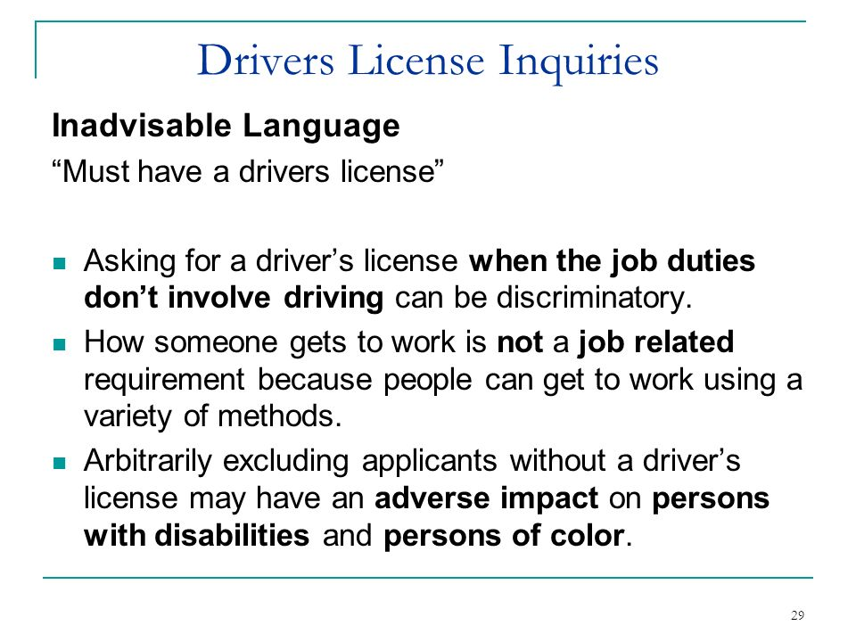 29 Drivers License Inquiries Inadvisable Language Must have a drivers license Asking for a drivers license when the job duties dont involve driving ca