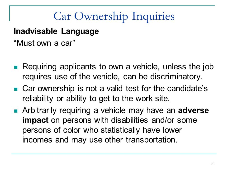 30 Car Ownership Inquiries Inadvisable Language Must own a car Requiring applicants to own a vehicle, unless the job requires use of the vehicle, can