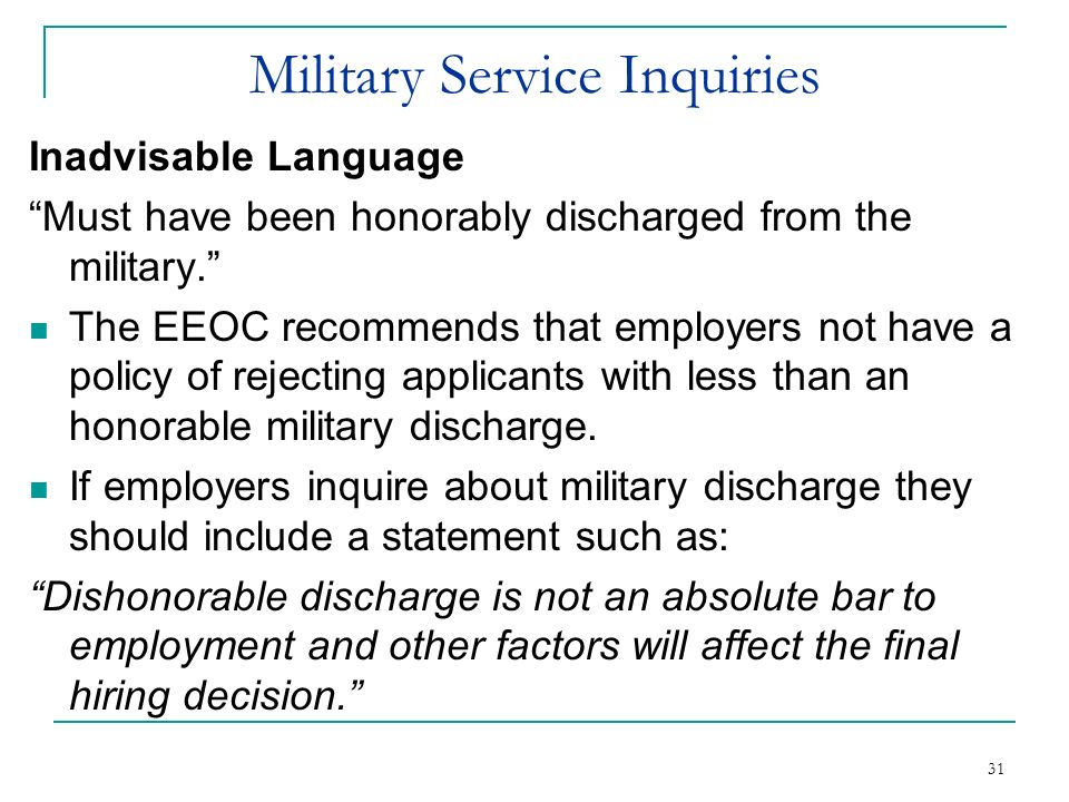 31 Military Service Inquiries Inadvisable Language Must have been honorably discharged from the military. The EEOC recommends that employers not have