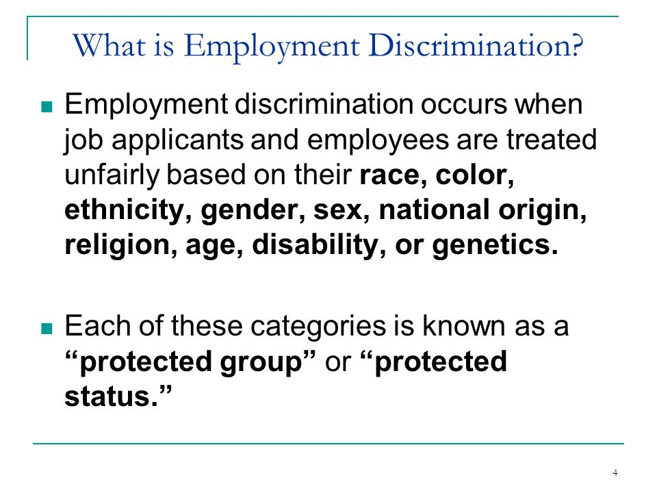 4 What is Employment Discrimination? Employment discrimination occurs when job applicants and employees are treated unfairly based on their race, colo