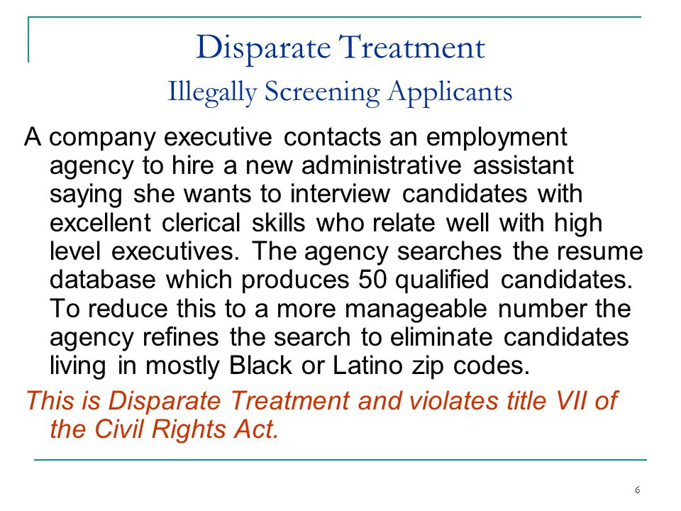 6 Disparate Treatment Illegally Screening Applicants A company executive contacts an employment agency to hire a new administrative assistant saying s