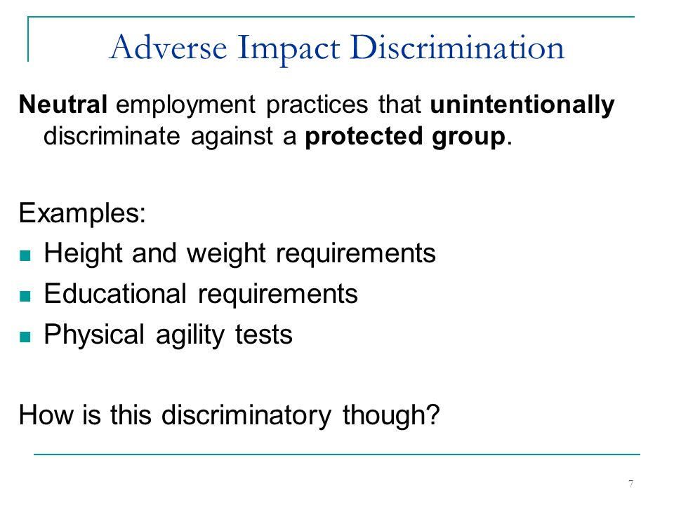 7 Adverse Impact Discrimination Neutral employment practices that unintentionally discriminate against a protected group. Examples: Height and weight