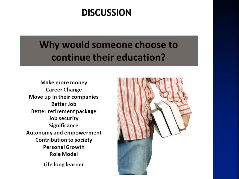 Why would someone choose to continue their education? Make more money Career Change Move up in their companies Better Job Better retirement package Jo