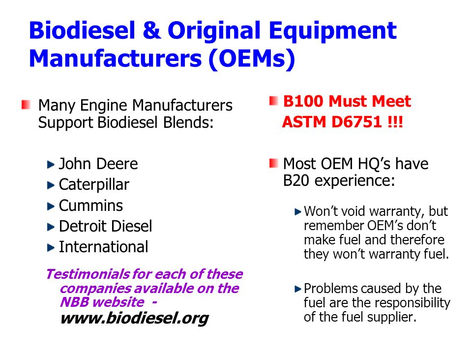 Biodiesel & Original Equipment Manufacturers (OEMs) Many Engine Manufacturers Support Biodiesel Blends: John Deere Caterpillar Cummins Detroit Diesel