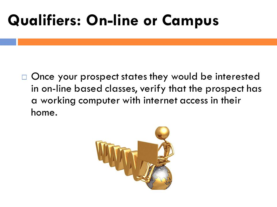 Qualifiers: On-line or Campus Once your prospect states they would be interested in on-line based classes, verify that the prospect has a working comp