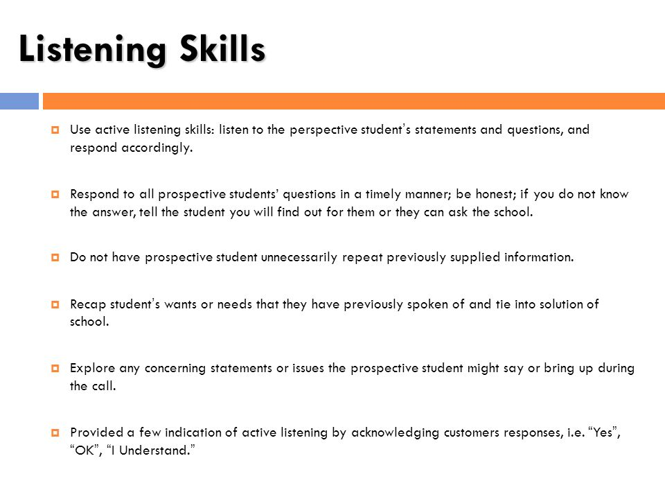 Listening Skills Use active listening skills: listen to the perspective students statements and questions, and respond accordingly. Respond to all pro