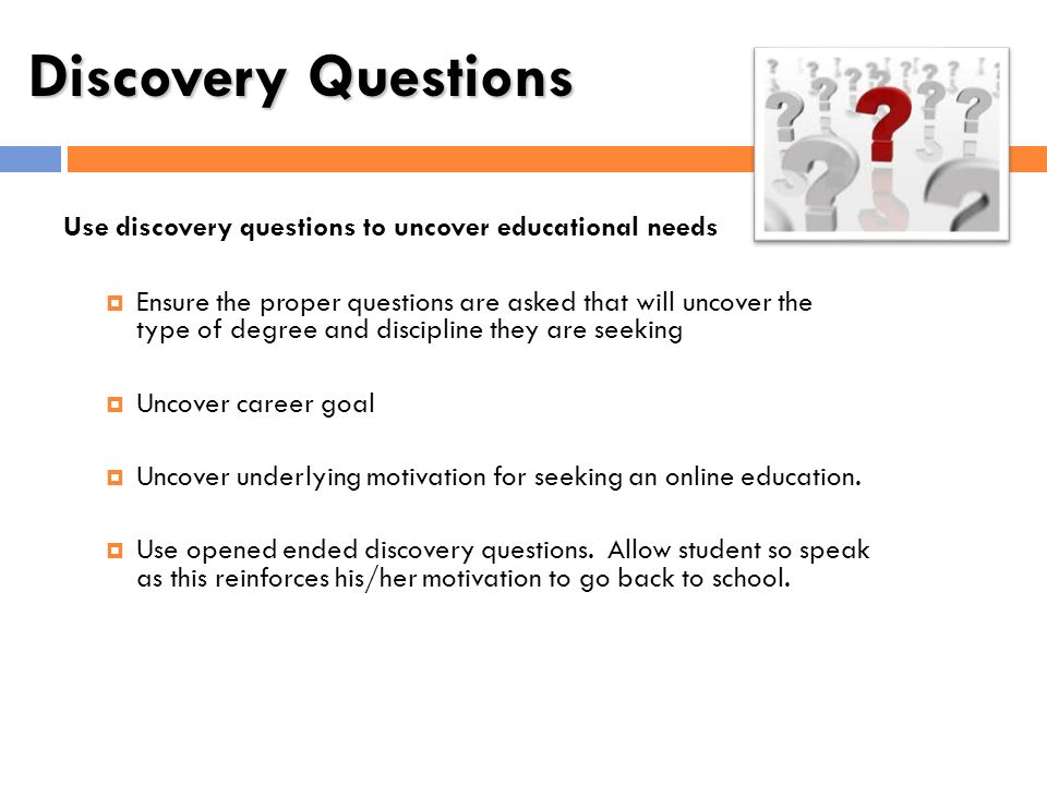 Discovery Questions Use discovery questions to uncover educational needs Ensure the proper questions are asked that will uncover the type of degree an