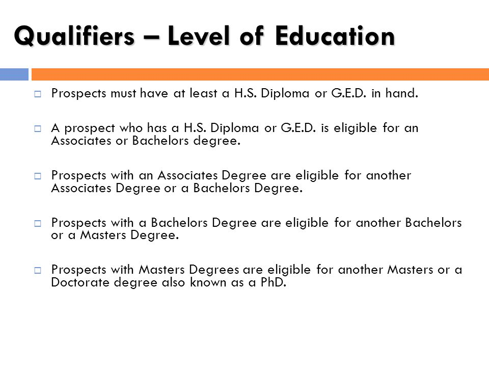 Qualifiers – Level of Education Prospects must have at least a H.S. Diploma or G.E.D. in hand. A prospect who has a H.S. Diploma or G.E.D. is eligible