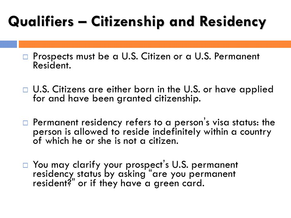 Qualifiers – Citizenship and Residency Prospects must be a U.S. Citizen or a U.S. Permanent Resident. U.S. Citizens are either born in the U.S. or hav