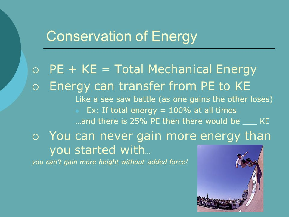 Conservation of Energy PE + KE = Total Mechanical Energy Energy can transfer from PE to KE Like a see saw battle (as one gains the other loses) Ex: If