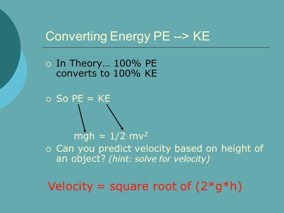 Converting Energy PE --> KE In Theory… 100% PE converts to 100% KE So PE = KE mgh = 1/2 mv 2 Can you predict velocity based on height of an object? (h