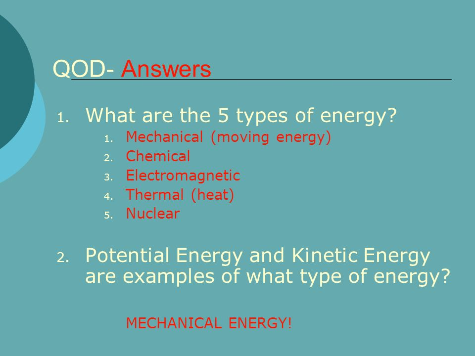 QOD- Answers 1. What are the 5 types of energy? 1. Mechanical (moving energy) 2. Chemical 3. Electromagnetic 4. Thermal (heat) 5. Nuclear 2. Potential