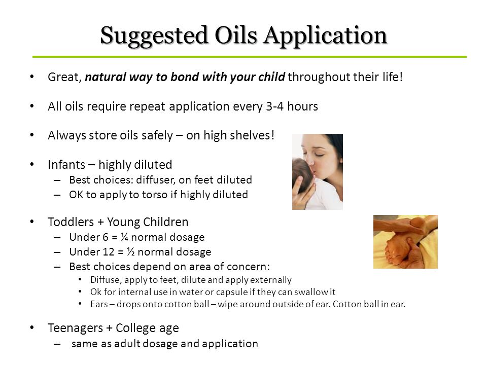 Suggested Oils Application Great, natural way to bond with your child throughout their life! All oils require repeat application every 3-4 hours Alway