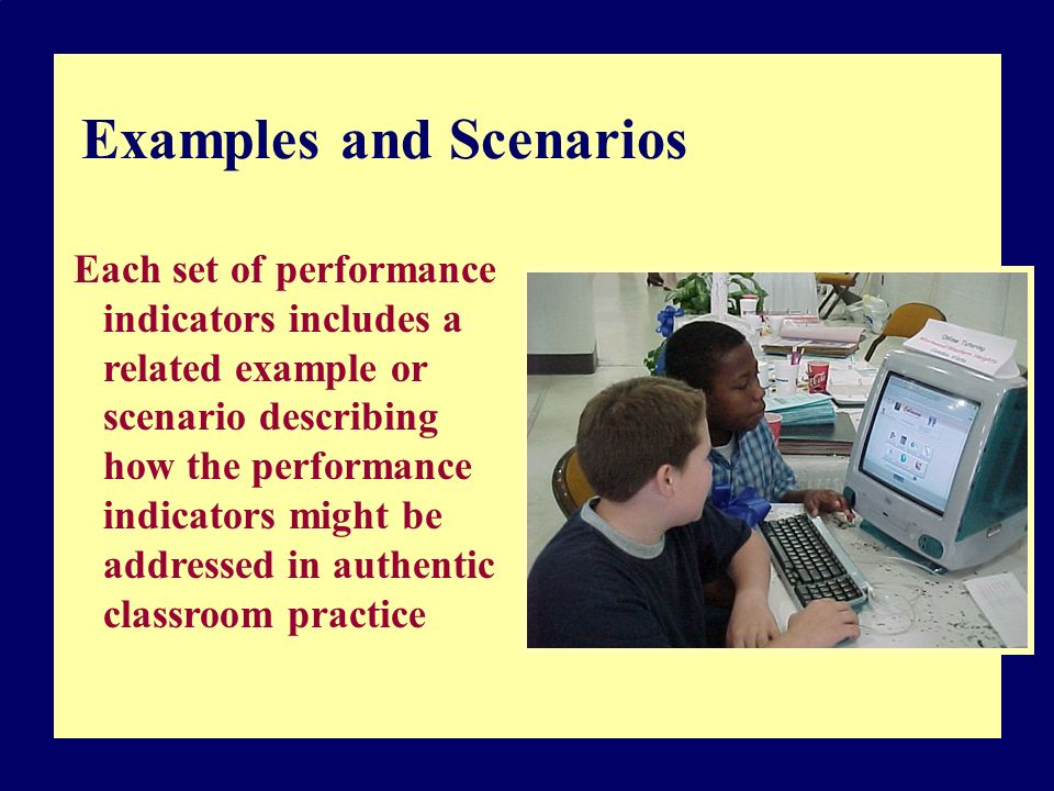 Examples and Scenarios Each set of performance indicators includes a related example or scenario describing how the performance indicators might be addressed in authentic classroom practice