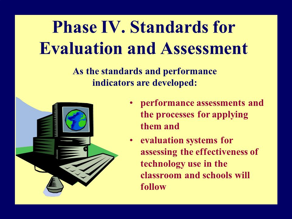 Phase IV. Standards for Evaluation and Assessment performance assessments and the processes for applying them and evaluation systems for assessing the