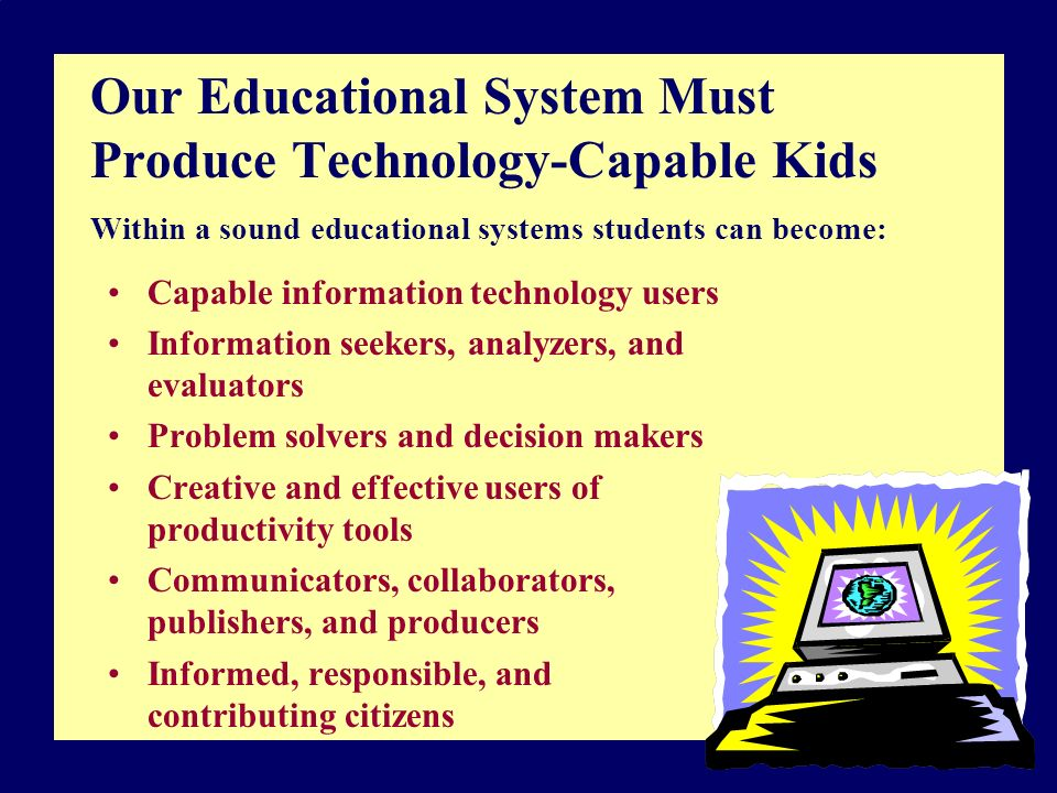 Our Educational System Must Produce Technology-Capable Kids Within a sound educational systems students can become: Capable information technology users Information seekers, analyzers, and evaluators Problem solvers and decision makers Creative and effective users of productivity tools Communicators, collaborators, publishers, and producers Informed, responsible, and contributing citizens