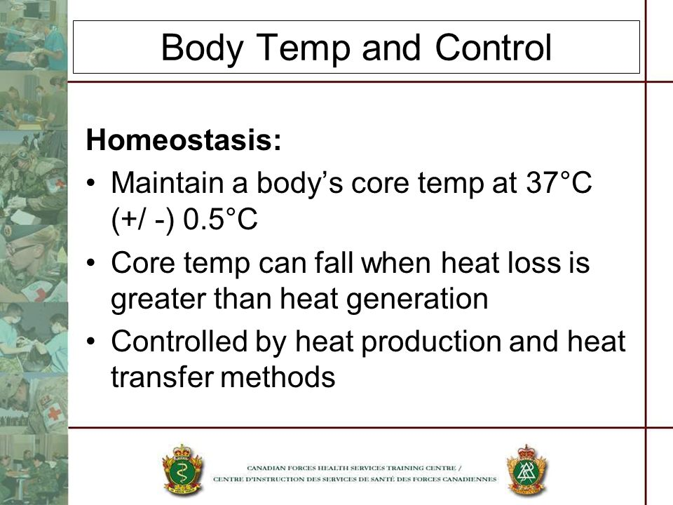 Body Temp and Control Homeostasis: Maintain a bodys core temp at 37°C (+/ -) 0.5°C Core temp can fall when heat loss is greater than heat generation Controlled by heat production and heat transfer methods