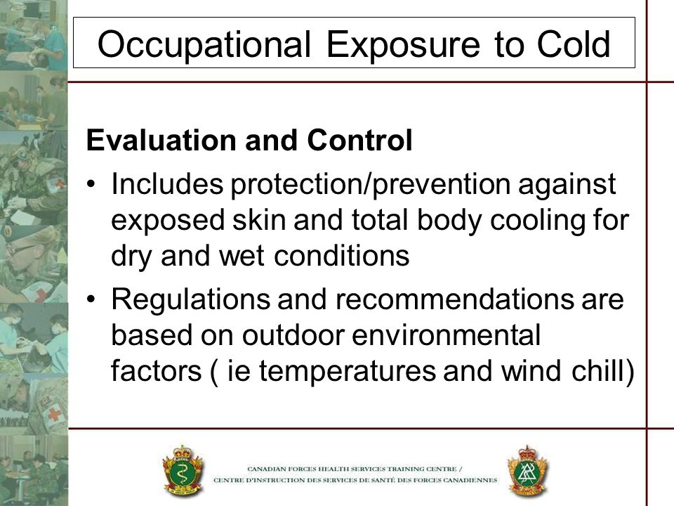 Occupational Exposure to Cold Evaluation and Control Includes protection/prevention against exposed skin and total body cooling for dry and wet conditions Regulations and recommendations are based on outdoor environmental factors ( ie temperatures and wind chill)