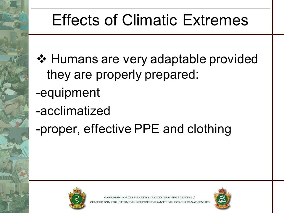 Effects of Climatic Extremes Humans are very adaptable provided they are properly prepared: -equipment -acclimatized -proper, effective PPE and clothing