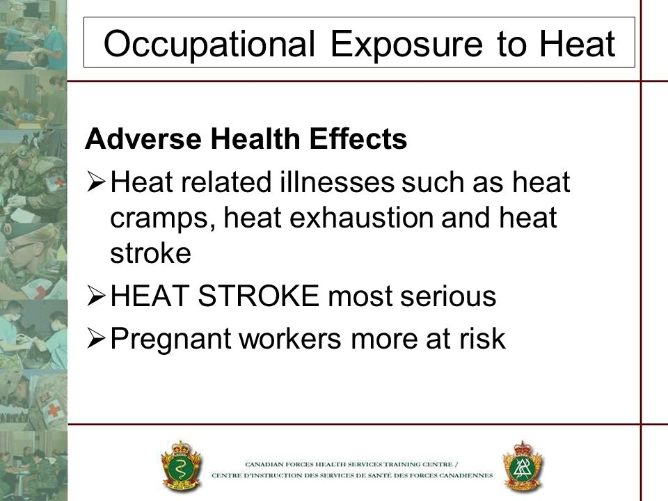 Occupational Exposure to Heat Adverse Health Effects Heat related illnesses such as heat cramps, heat exhaustion and heat stroke HEAT STROKE most serious Pregnant workers more at risk
