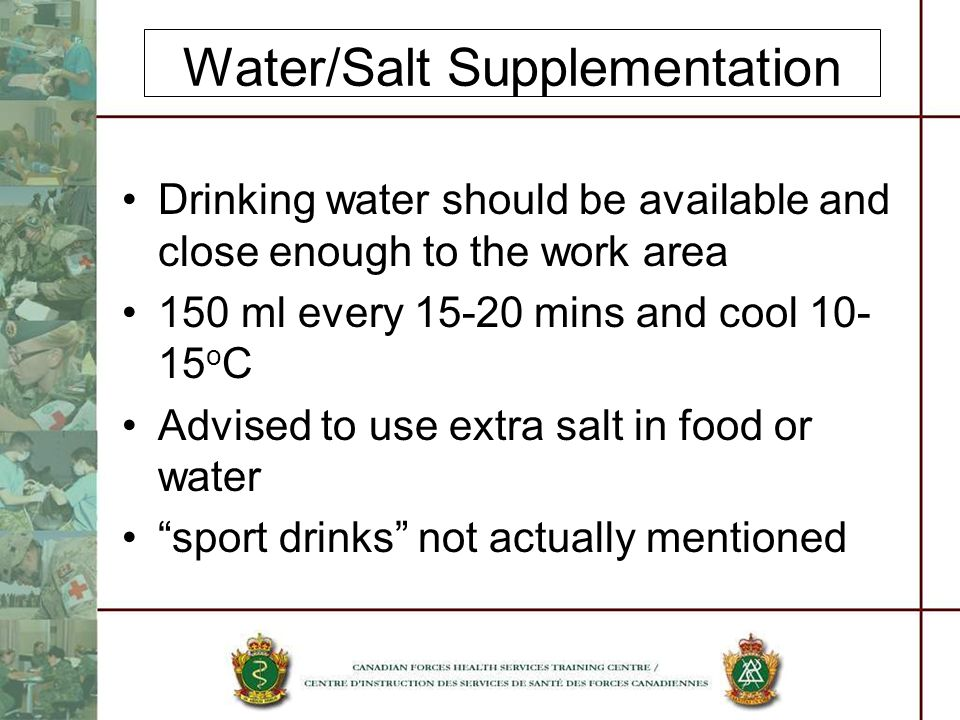 Water/Salt Supplementation Drinking water should be available and close enough to the work area 150 ml every 15-20 mins and cool 10- 15 o C Advised to use extra salt in food or water sport drinks not actually mentioned