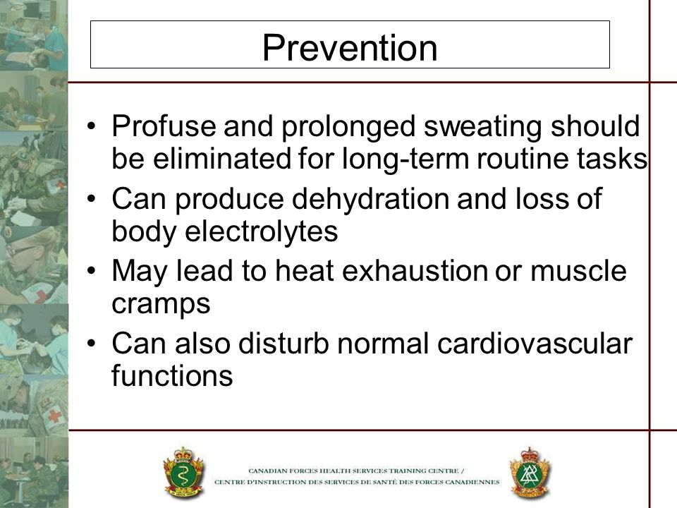 Prevention Profuse and prolonged sweating should be eliminated for long-term routine tasks Can produce dehydration and loss of body electrolytes May lead to heat exhaustion or muscle cramps Can also disturb normal cardiovascular functions