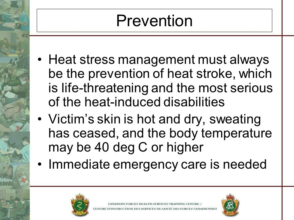 Prevention Heat stress management must always be the prevention of heat stroke, which is life-threatening and the most serious of the heat-induced disabilities Victims skin is hot and dry, sweating has ceased, and the body temperature may be 40 deg C or higher Immediate emergency care is needed