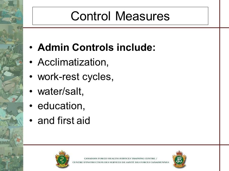 Control Measures Admin Controls include: Acclimatization, work-rest cycles, water/salt, education, and first aid