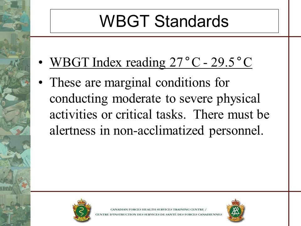 WBGT Standards WBGT Index reading 27°C - 29.5°C These are marginal conditions for conducting moderate to severe physical activities or critical tasks.