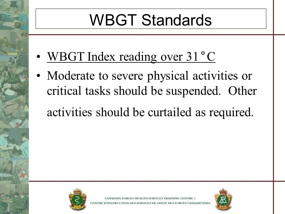 WBGT Standards WBGT Index reading over 31°C Moderate to severe physical activities or critical tasks should be suspended.