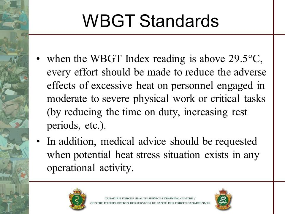 WBGT Standards when the WBGT Index reading is above 29.5 C, every effort should be made to reduce the adverse effects of excessive heat on personnel engaged in moderate to severe physical work or critical tasks (by reducing the time on duty, increasing rest periods, etc.).