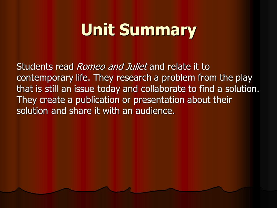 Unit Summary Students read Romeo and Juliet and relate it to contemporary life. They research a problem from the play that is still an issue today and