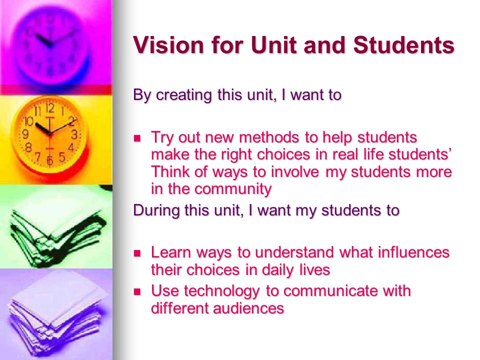 Vision for Unit and Students By creating this unit, I want to Try out new methods to help students make the right choices in real life students Think of ways to involve my students more in the community Try out new methods to help students make the right choices in real life students Think of ways to involve my students more in the community During this unit, I want my students to Learn ways to understand what influences their choices in daily lives Learn ways to understand what influences their choices in daily lives Use technology to communicate with different audiences Use technology to communicate with different audiences