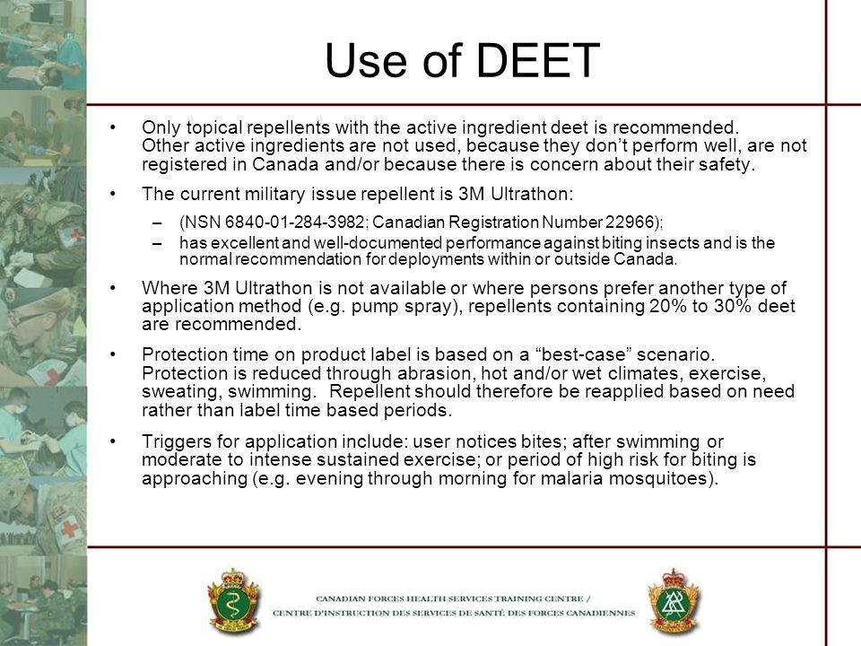 Use of DEET Only topical repellents with the active ingredient deet is recommended. Other active ingredients are not used, because they dont perform w