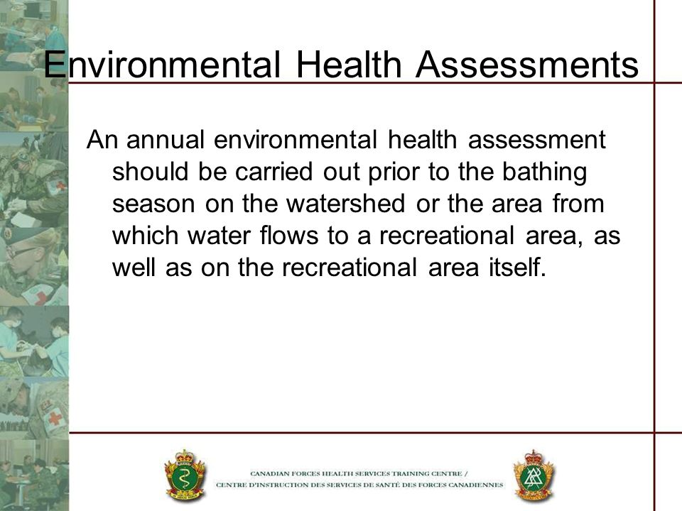 Environmental Health Assessments An annual environmental health assessment should be carried out prior to the bathing season on the watershed or the area from which water flows to a recreational area, as well as on the recreational area itself.