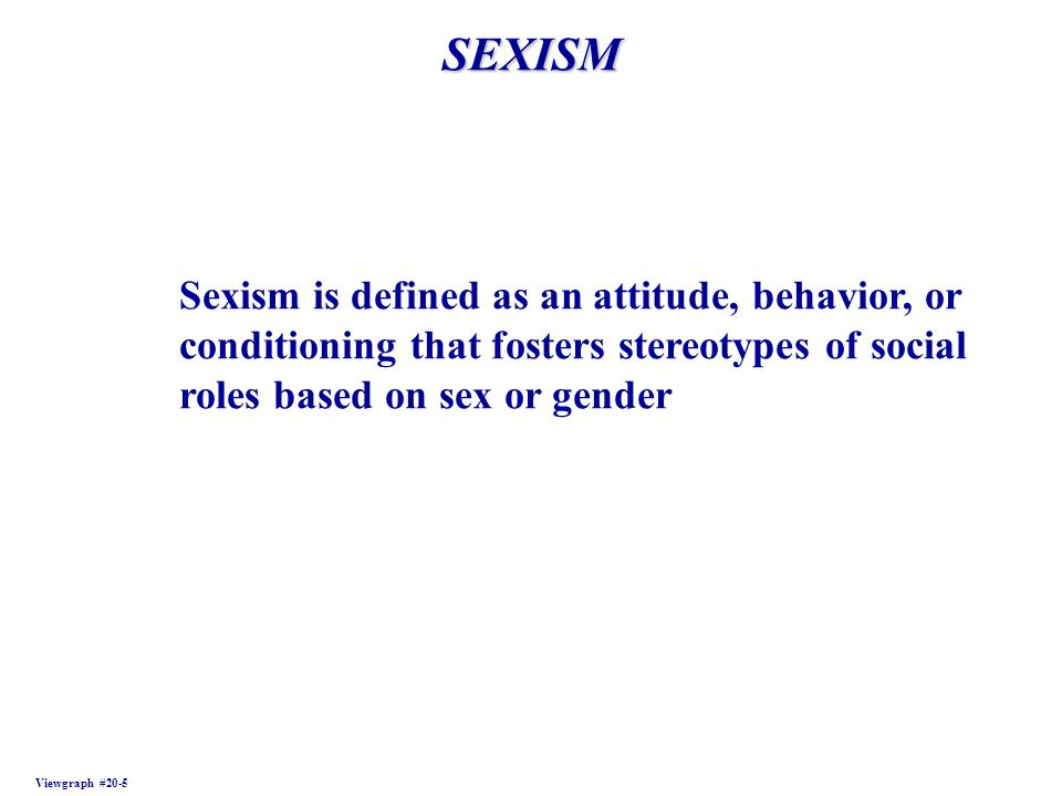 SEXISM Viewgraph #20-5 Sexism is defined as an attitude, behavior, or conditioning that fosters stereotypes of social roles based on sex or gender