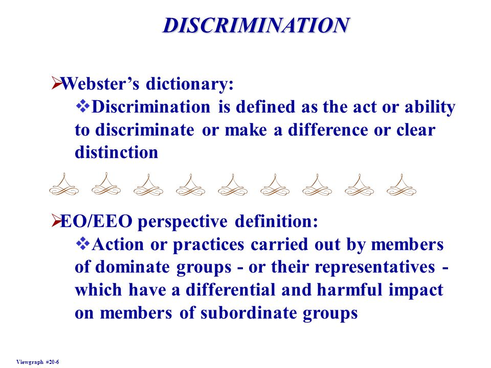 DISCRIMINATION Viewgraph #20-6 Websters dictionary: Discrimination is defined as the act or ability to discriminate or make a difference or clear dist